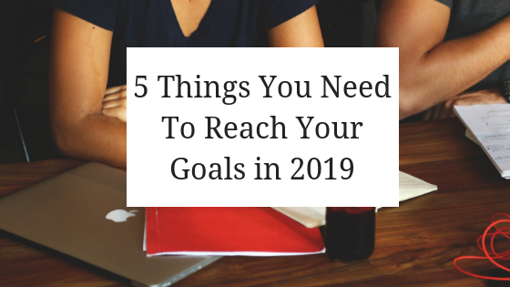 5 Things You Need to Reach Your 2019 Goals